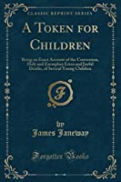 A Token for Children: Being an Exact Account of the Conversion, Holy and Exemplary Lives and Joyful Deaths, of Several Young Children (Classic Reprint)