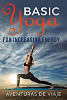 Basic Yoga for Increasing Energy: Yoga Therapy for Revitalization and Increasing Energy (Health and Fitness)