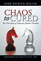 Chaos to Cured: The True Story of Defeating Bipolar Disorder by Kirk Patrick Miller(2013-02-15)