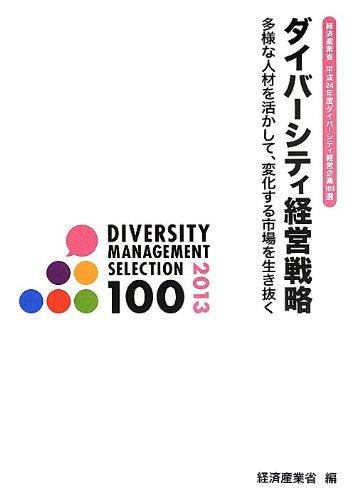 経済産業省 平成24年度ダイバーシティ経営企業100選 ダイバーシティ経営戦略: 多様な人材を活かして、変化する市場を生き抜く