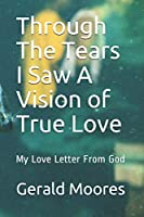 Through The Tears I Saw a A Vision of True Love: My Love Letter From God