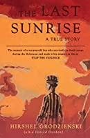 The Last Sunrise: The memoir of a ten-year-old boy who survived the death camps during the Holocaust and made it his mission in life to STOP THE VIOLENCE.