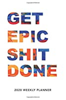 Get Epic Shit Done: 2020 Weekly Monthly Planner With Agenda & Appointments Calendar Schedule, To Do List, Water Intake, Notes & Gratitude | 6x9 Handy Size | Creative Smart Professional Cute Diary for Work, College & Home Business (Funny Quote Planners)