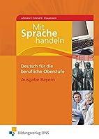 Mit Sprache handeln. Deutsch fuer die berufliche Oberstufe. Bayern: Lehr-/Fachbuch