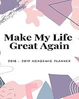 Make My Life Great Again 2018 - 2019 Academic Planner: Calendar Journal Diary