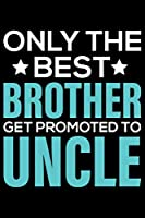 Only The Best Brother Get Promoted To Uncle: Cool Brother Journal Notebook Gifts, Funny Brother Notebook Journal Diary, Gift Idea for Big Brother