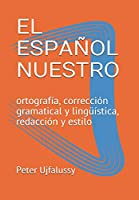 EL ESPAÑOL NUESTRO: ortografía, corrección gramatical y lingueística, redacción y estilo