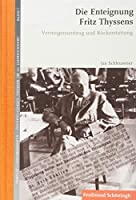 Die Enteignung Fritz Thyssens: Vermoegensentzug und Rueckerstattung