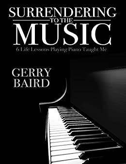 Surrendering to the Music: 6 Life Lessons Playing Piano Taught Me by [Baird, Gerry]
