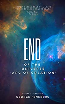 End of the Universe: Arc of Creation (Until Time Bends Book 1) by [Feneberg, George, Feneberg, Georg]