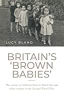 Britain's Brown Babies: The Stories of Children Born to Black Gis and White Women in the Second World War