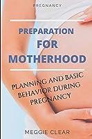 PREGNANCY: PREPARATION FOR MOTHERHOOD: PLANNING AND BASIC BEHAVIOR DURING PREGNANCY