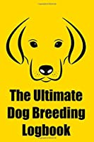 The Ultimate Dog Breeding Logbook: Breeding Notebook for Tracing Dog Bloodlines & Medical Records; For Dog Breeding Businesses & Hobbyists; Record up to 36 Dogs!
