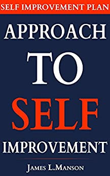 Approach To Self Improvement. Self Improvement Plan: How to Become a Better Version of Yourself & Attract Unlimited Success Through Self-Improvement ( Personal Development Plan Ideas ) by [L.Manson, James]