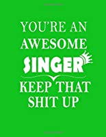 You're An Awesome Singer Keep That Shit Up: Blank Lined Notebook (Paperback , Green Cover) Funny Joke Appreciation & Encouragement Gift Idea for Singers, fun. Thank You Gag Notebook Journal & Sketch Diary Present: Gag Christmas gift for singer , artist