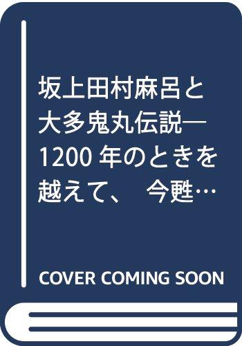 坂上田村麻呂と大多鬼丸伝説―1200年のときを越えて、今甦る朝廷と蝦夷戦争