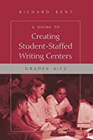 A Guide to Creating Student-Staffed Writing Centers: Grades 6-12