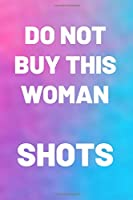 DO NOT BUY THIS WOMAN SHOTS: Gifts for her. This funny Notebook / funny Journal is 6x9in size with 110+ lined ruled pages, great for Birthdays & Christmas. Gifts for Mom, Daughter, Girls. Funny gifts for women. Secret Santa gifts for women