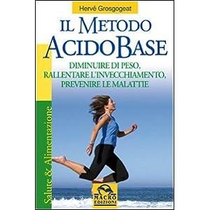 Il metodo acido-base. Diminuire di peso, rallentare l'invecchiamento, prevenire le malattie