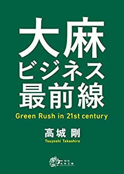[高城剛]の大麻ビジネス最前線: Green Rush in 21st century (未来文庫)