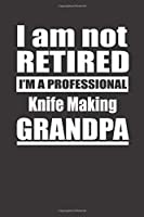 I Am Not Retired I'm A Professional Knife Making Grandpa: Blank Lined Notebook Journal