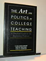 The Art and Politics of College Teaching: A Practical Guide for the Beginning Professor