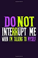 Do Not Interrupt Me When I'm Talking To Myself: Blank Lined Notebook Journal: Gift For Journalist Writers Novelist  6x9 | 110 Blank  Pages | Plain White Paper | Soft Cover Book