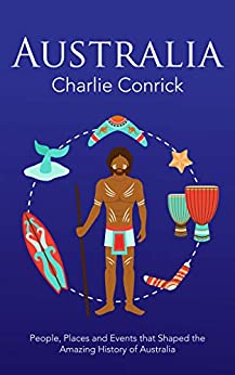 Australia: People, Places and Events that Shaped the Amazing History of Australia by [Conrick, Charlie]