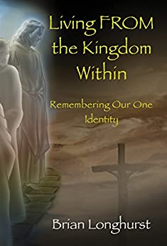 Living FROM the Kingdom Within: Remembering Our One Identity (Kingdom Series Book 4) by [Longhurst, Brian]