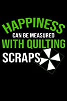 "Happiness Can be measured with quilting Scraps: Funny Quilting lined journal Gifts for Quilters who loves Quilting. Best Quilters Lined Journal gifts Idea. Cute Quilters Lined Journal: 100 Page 6"" x 9"" Lined Journal Gifts."