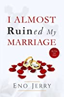 I Almost Ruined My Marriage: My True Life Story