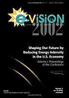 E-Vision 2002, Shaping Our Future by Reducing Energy Intensity in the U.S. Economy: Proceedings of the Conference