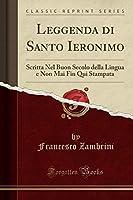 Leggenda Di Santo Ieronimo: Scritta Nel Buon Secolo Della Lingua E Non Mai Fin Qui Stampata (Classic Reprint)