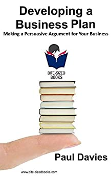 [Davies, Paul]のDeveloping a Business Plan: Making a Persuasive Argument for Your Business (Bite-Sized Books Book 1) (English Edition)