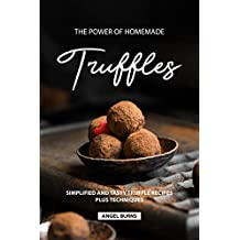 The Power of Homemade Truffles: Simplified and tasty Truffle Recipes Plus Techniques