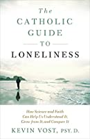 The Catholic Guide to Loneliness: How Science and Faith Can Help Us Understand It, Grow from It, and Conquer It
