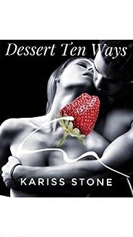 Dessert Ten Ways: A 'Sexy Ten' book - Book # 1 by [Stone, Kariss]
