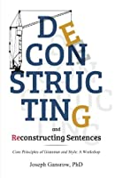 Deconstructing and Reconstructing Sentences: Core Principles of Grammar and Style: a Workshop