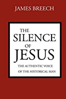 The Silence of Jesus: The Authentic Voice of the Historical Man