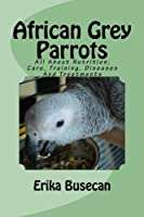 African Grey Parrots: All About Nutrition, Care, Training, Diseases and Treatments
