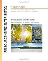 Ressourceneffizienter Beton - Zukunftsstrategien fuer Baustoffe und Baupraxis : 15. Symposium Baustoffe und Bauwerkserhaltung, Karlsruher Institut fuer Technologie (KIT), 14. Maerz 2019