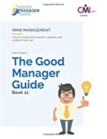 The Good Manager Guide Book 11: Mind Management: How to create and maintain a positive and resilient mind-set