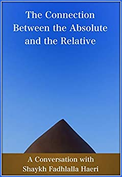 [Haeri, Shaykh Fadhlalla]のThe Connection Between the Absolute and the Relative: A Conversation with Shaykh Fadhlalla Haeri (English Edition)
