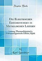 Die Elektrischen Erscheinungen in Metallischen Leitern: Leitung Thermoelektrizit?t Galvanomagnetische Effekte Optik (Classic Reprint) (German Edition)【洋書】 [並行輸入品]