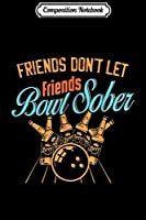 Composition Notebook: Friends Don_t Let Friends Bowl Sober Bowling Beer  Journal/Notebook Blank Lined Ruled 6x9 100 Pages