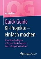 Quick Guide KI-Projekte – einfach machen: Kuenstliche Intelligenz in Service, Marketing und Sales erfolgreich einfuehren