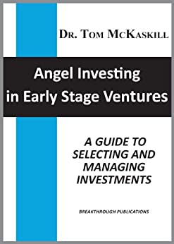 Angel Investing in Early Stage Ventures: A guide to selecting and managing investments by [McKaskill, Tom]