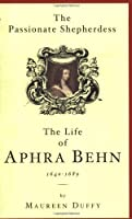 The Passionate Shepherdess: The Life of Aphra Behn 1640-1689