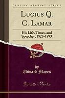 Lucius Q. C. Lamar: His Life, Times, and Speeches, 1825-1893 (Classic Reprint)