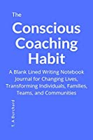The Conscious Coaching Habit: A Blank Lined Writing Notebook Journal for Changing Lives, Transforming Individuals, Families, Teams and Communities